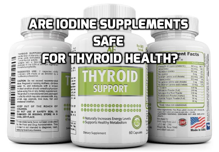Are Iodine Supplements For Thyroid Health Really Safe? Are Iodine Supplements For Thyroid Safe? It turns out there is a vast amount of research in this area including how much iodine is safe to take. There is one guiding rule that I would like everyone to know. Read on to find out more.