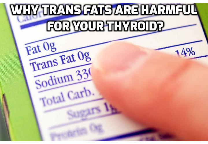 Why Trans Fats are Harmful for Your Thyroid? Trans fats are considered the most harmful type of dietary fat for you and your family. Small amounts of trans fats are naturally found in meat and dairy products. However the main dietary source is processed foods.