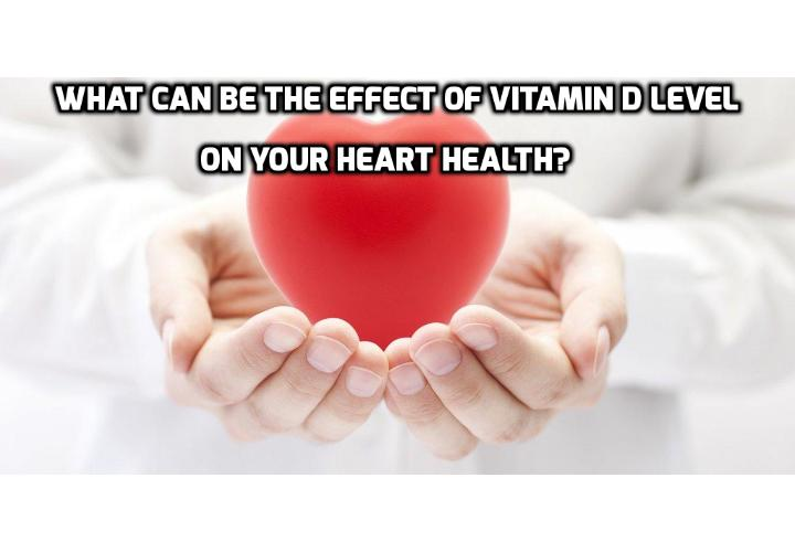What Can Be the Effect of Vitamin D Level on Your Heart Health? What Can Be the Effect of Vitamin D Level on Your Heart Health? What Can Really Affect Your Heart Health When You Have Too Much of a 'Good' Thing? What is the Recommended Blood Level of Vitamin D for Your Heart Health?