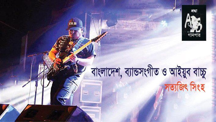 বাংলাদেশ, ব্যান্ডসংগীত ও আইয়ুব বাচ্চু || সত্যজিৎ সিংহ