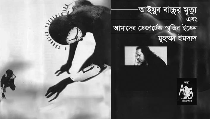 আইয়ুব বাচ্চুর মৃত্যু এবং আমাদের ডেজার্টেড স্মৃতির ইডেন || মুহম্মদ ইমদাদ