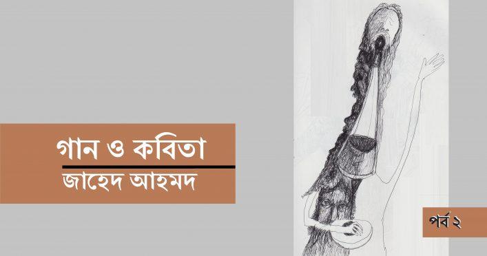 গান ও কবিতা || জাহেদ আহমদ (পর্ব ২)