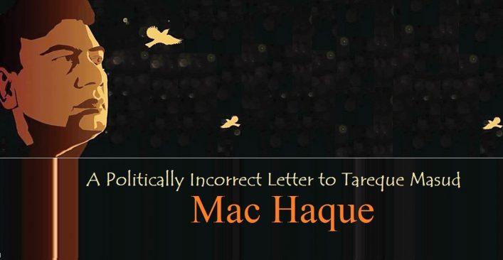A Politically Incorrect Letter to Tareque Masud || Mac Haque