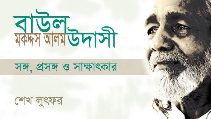 বাউল মকদ্দস আলম উদাসী : সঙ্গ, প্রসঙ্গ ও সাক্ষাৎকার || শেখ লুৎফর