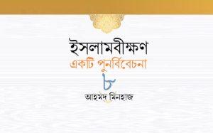 ইসলামবীক্ষণ : একটি পুনর্বিবেচনা ৮ || আহমদ মিনহাজ