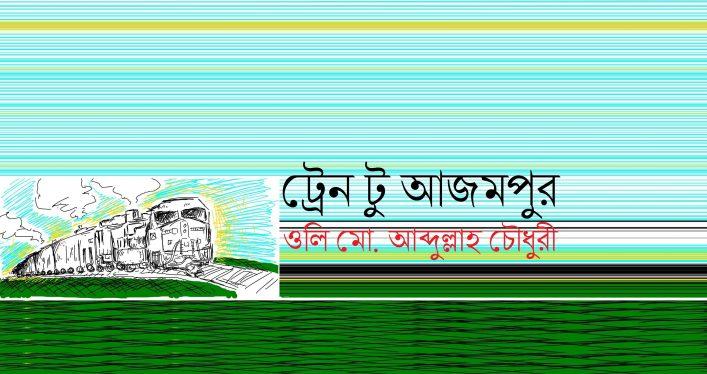 ট্রেন টু আজমপুর || ওলি মো. আব্দুল্লাহ চৌধুরী