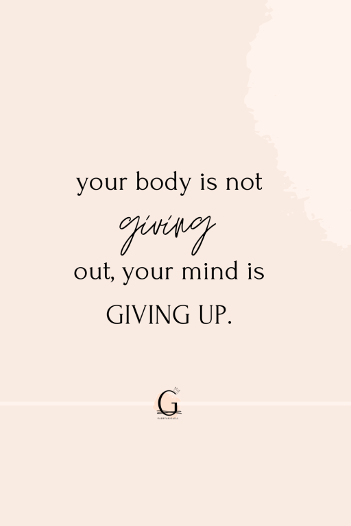 """A quote that says """"your body is not giving out, your mind is giving up"""""""