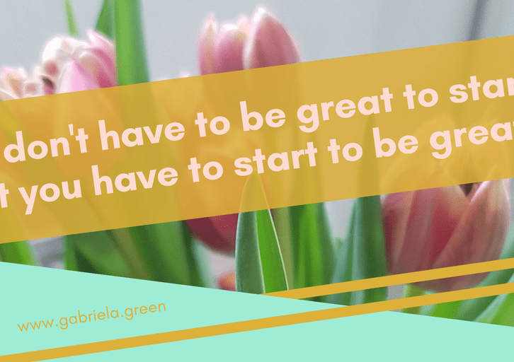 You don't have to be great to start, but you have to start to be great _ Gabriela Green _ www.gabriela.green _ Featured