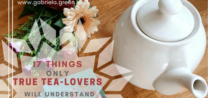 17 Things Only True Tea-Lovers Will Understand- Gabriela Green - www.gabriela.green