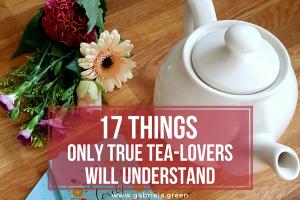 17 Things Only True Tea-lovers Will Understand www.gabriela.green