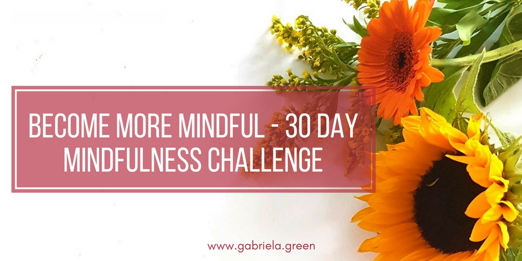Become More Mindful - 30 Day Mindfulness Challenge - Gabriela Green Blog - www.gabriela.green
