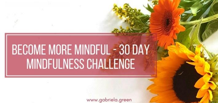 Become More Mindful - 30 Day Mindfulness Challenge - Gabriela Green Blog - www.gabriela.green