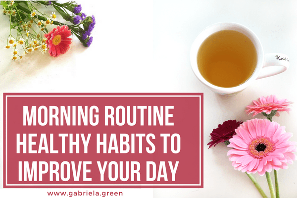 Morning Routine Healthy Habits To Improve Your Day www.gabriela.green