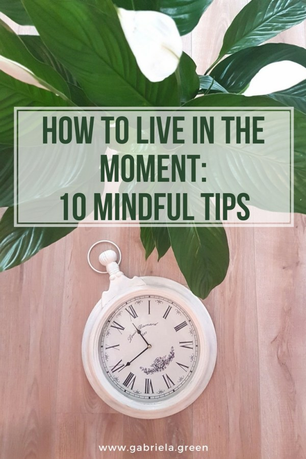 How To Live In The Moment_ 10 Mindful Tips _ www.gabriela.green