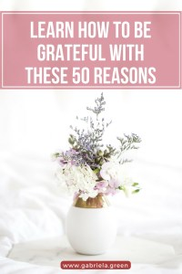 Learn How To Be Grateful With These 50 Reasons_ www.gabriela.green