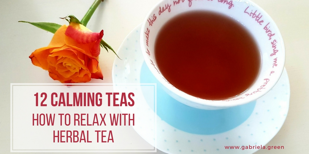 12 Calming Teas - How to relax with herbal tea www.gabriela.green