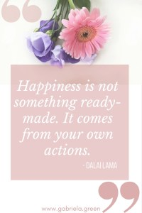 Happiness is not something ready-made. It comes from your own actions. - Dalai Lama_ www.gabriela.green
