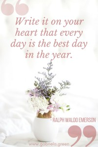Write it on your heart that every day is the best day in the year. - Ralph Waldo Emerson _ www.gabriela.green (1)