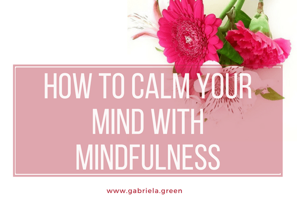 How to calm your mind with mindfulness www.gabriela.green