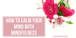 How to calm your mind with mindfulness_ www.gabriela.green