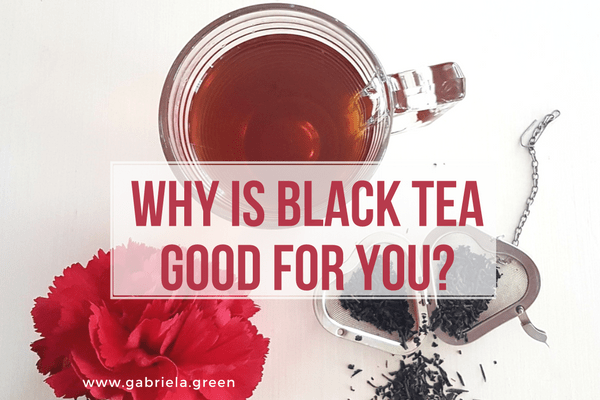 Why is black tea good for you_www.gabriela.green