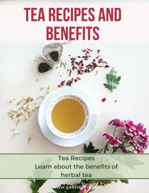 Tea recipes and benefits _ Gabriela Green _ www.gabriela.green