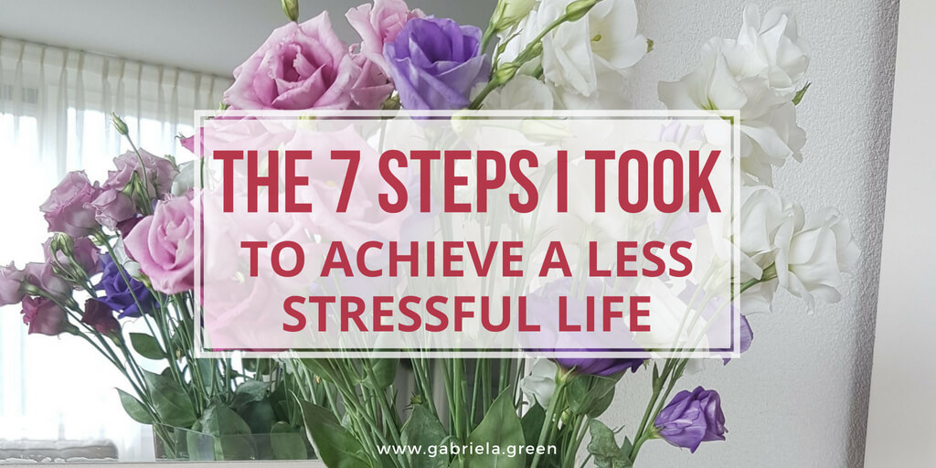 The 7 steps I took to achieve a less stressful life. Learn how you can also reduce stress www.gabriela.green