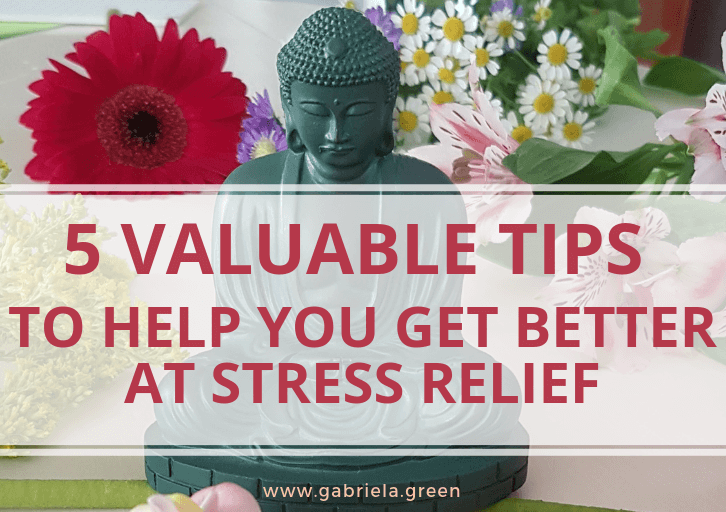 5 Valuable Tips To Help You Get Better At Stress Relief www.gabriela.green (1)