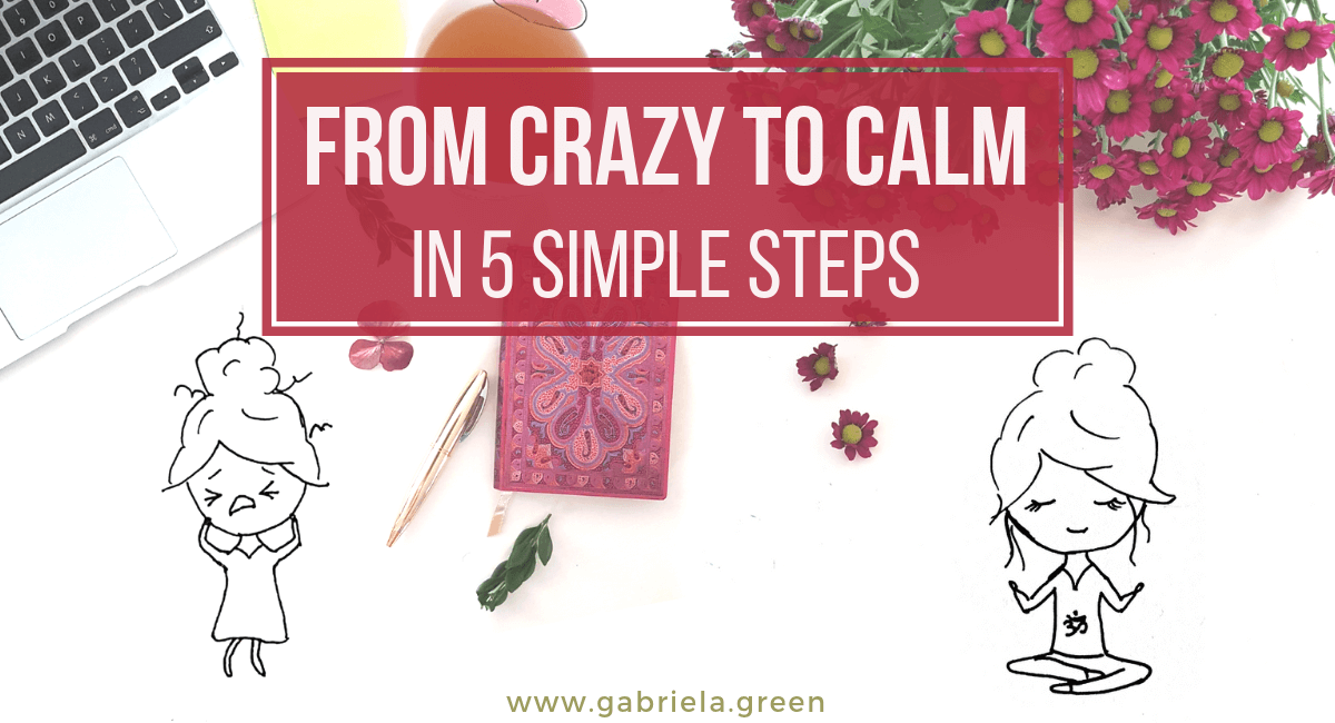 From crazy to calm in 5 simple steps www.gabriela.green (2)