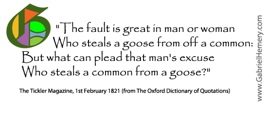 The fault is great in man or woman Who steals a goose from off a common: But what can plead that man's excuse Who steals a common from a goose?