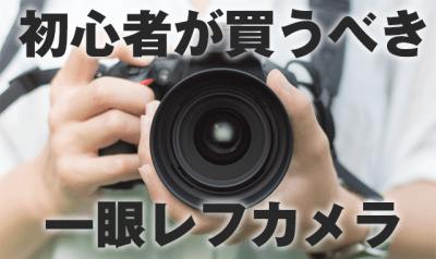 予算5万円台で選ぶ初心者が本当に買うべき一眼レフの選び方【2018おすすめ】