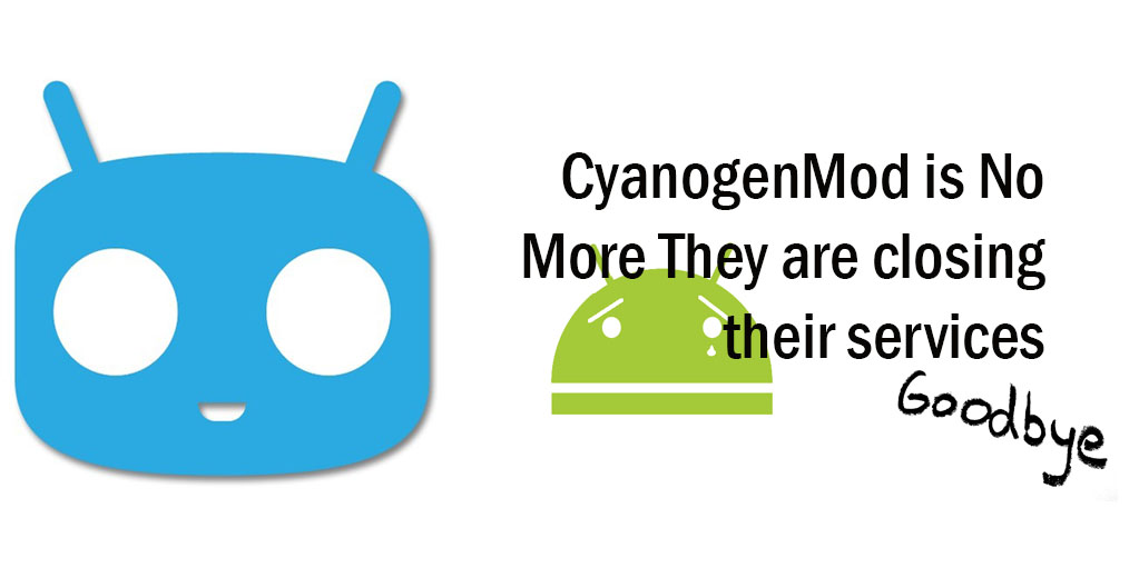 CyanogenMod is no More they are closing their Services :'(