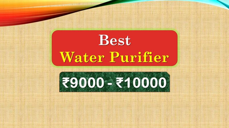 Best RO Water Purifier under 10000 Rupees in India Market