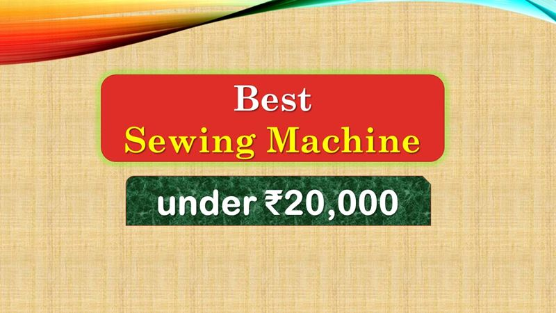 Best Sewing Machine below 20000 Rupees in India Market