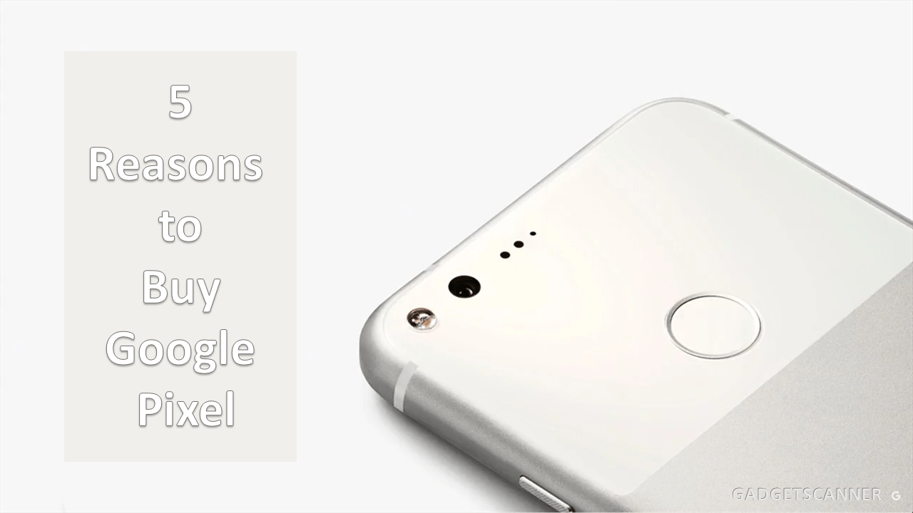 5 Reasons To Buy The Google Pixel