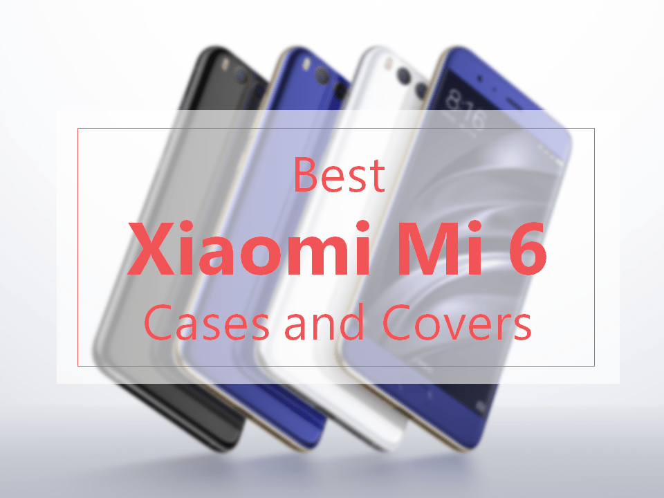 Best Xiaomi Mi 6 Cases and Covers