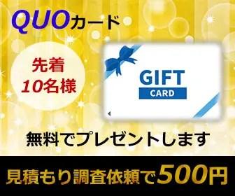 キャンペーン1:見積もり調査依頼でクオカード500円分プレゼント