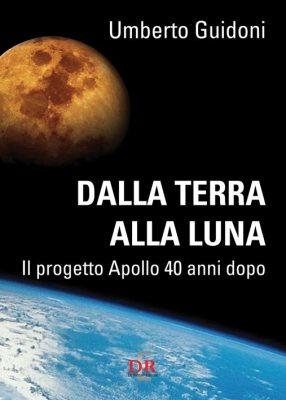 U. Guidoni – Dalla Terra alla Luna. Il progetto Apollo 40 anni dopo.
