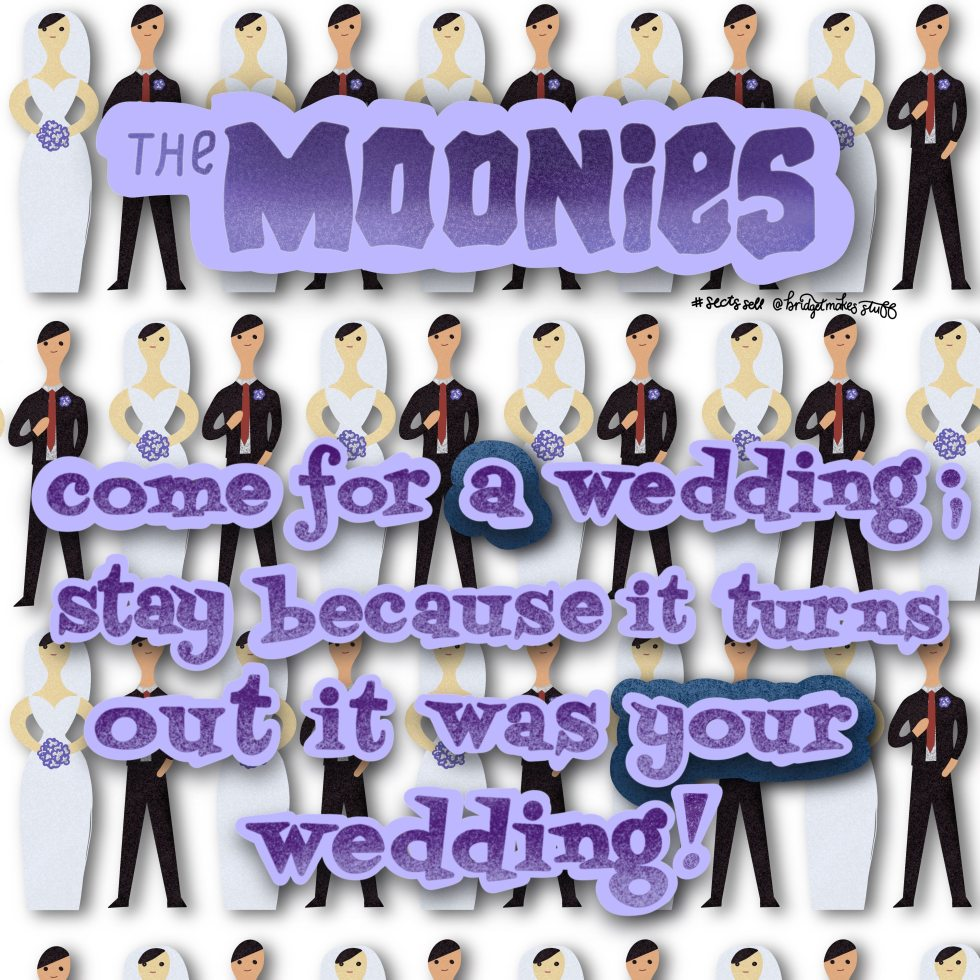 "The background is a surface pattern of brides and grooms illustrated in a 70s cut paper style. The Header says ""The Moonies"" in the Goonies font. The body text says ""come for a wedding, stay because it turns out it was your wedding."