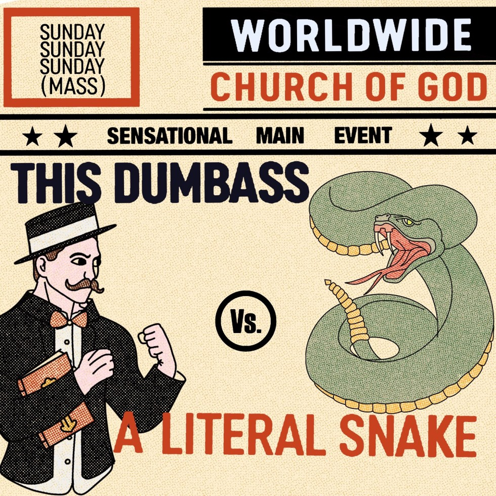 "Styled after an old-timey boxing promo poster. The header contains a box that says SUNDAY SUNDAY SUNDAY (MASS) and Worldwide Church of God. Under that it says ""sensational main event."" The actual graphic is of an old-timey man with a handlebar moustache holding a bible with his fists up opposite a rattle snake poised to strike. Text reads: THIS DUMBASS vs A LITERAL SNAKE"