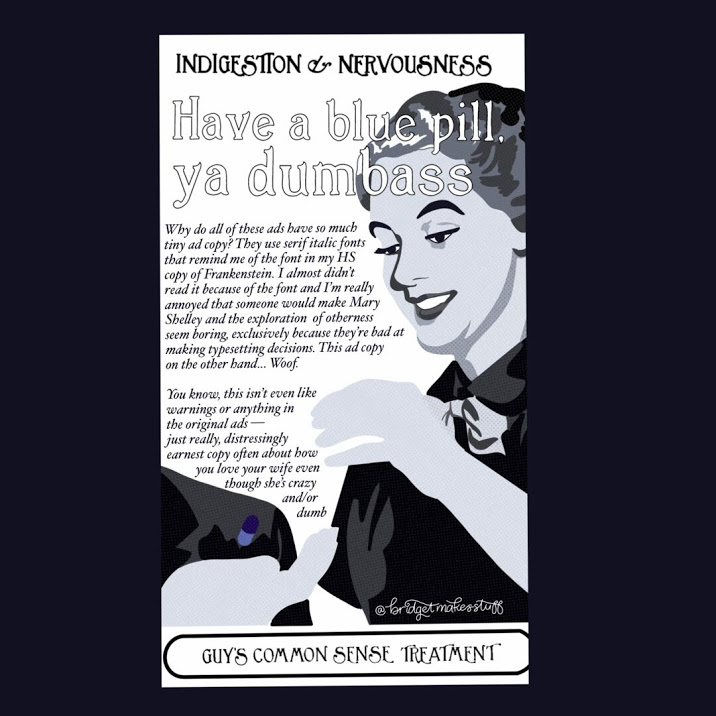"A mock 1950s magazine ad depicting a 1950s housewife dropping a blue pill into an outstretches man's hand. Text reads: ""INDIGESTION & NERVOUSNESS"" ""Have a blue pill, ya dumbass""""Why do all of these ads have so much tiny copy? They use serif italic fonts that remind me of the font in my HS copy of Frankenstein. I almost didn't read it because of the font and I'm really annoyed that someone would make Mary Shelley and the exploration of otherness seem boring, exclusively because they're bad at making typesetting decisions. This ad copy on the other hand... Woof."" ""You know, this isn't even like warnings or anything in the original ads — just really, distressingly earnest copy often about how you love your wife even though she's crazy and/or dumb"" ""Guys Common Sense Treatment"""