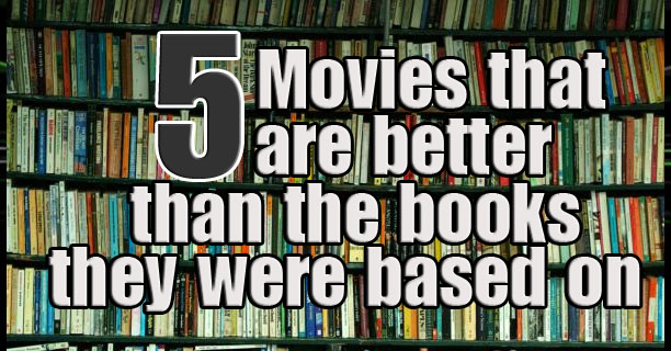 5 Movies that are better than the books they were based on