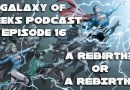 Galaxy of Geeks Podcast Episode 16 – A Rebirth? or A REBIRTH!!!