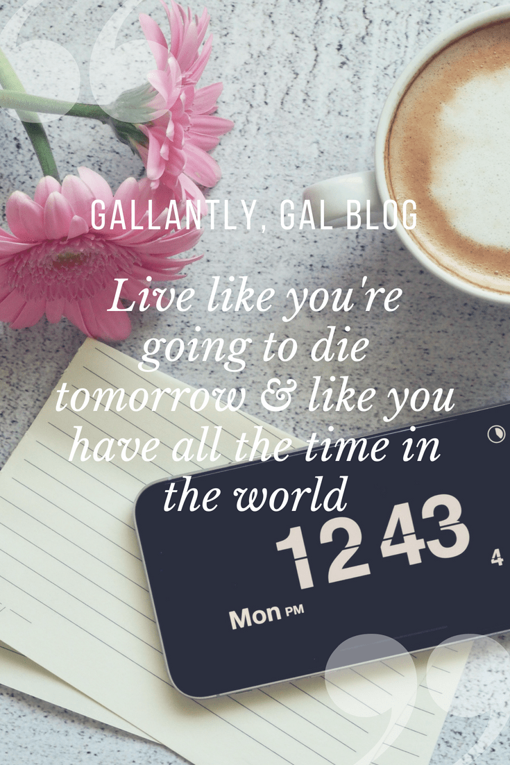 Live like you're going to die tomorrow & like you have all the time in the world