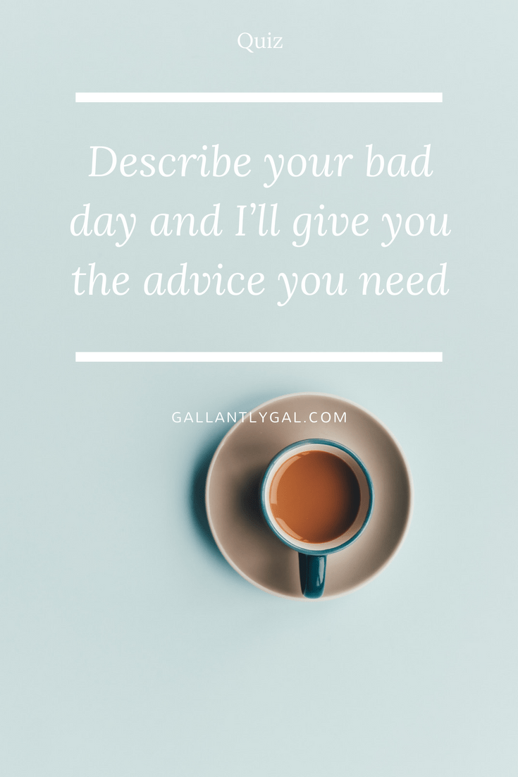 [Quiz] Describe your bad day and I'll give you the advice you need