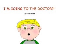 I'm Going to the Doctor by Teri Case