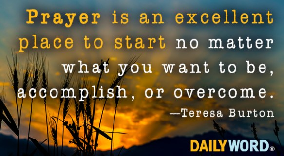 Prayer is an excellent place to start no matter what you want to be, accomplish, or overcome. Teresa Burton
