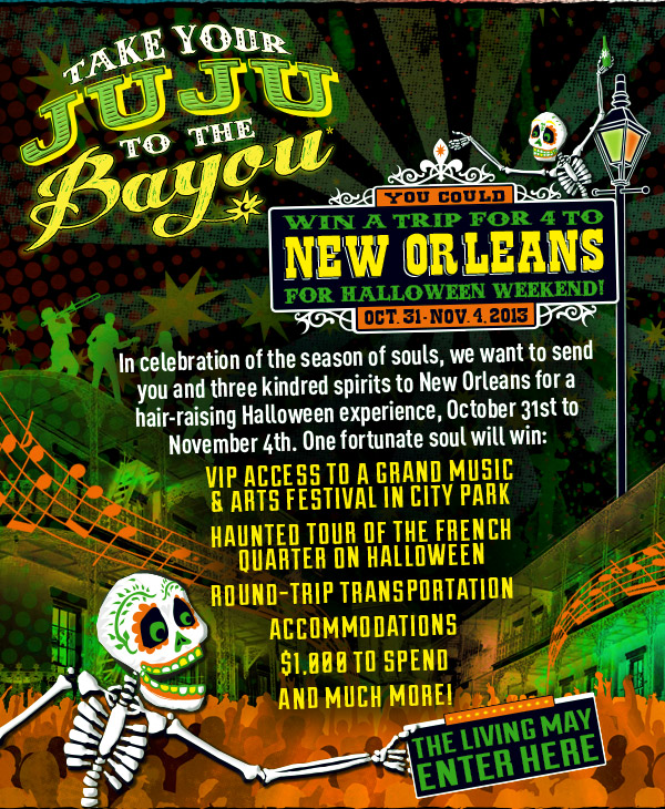 Take Your Juju To The Bayou - You could win a trip for 4 to New Orleans for Halloween weekend! Oct. 31 - Nov. 2013