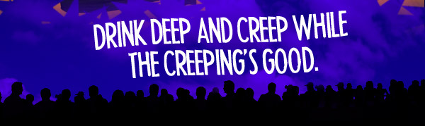 Drink Deep and Creep While the Creeping's Good