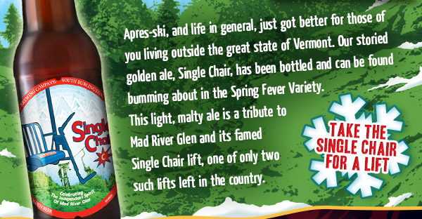 Our storied golden ale, Single Chair, has been bottled and can be found bumming about in the Spring Fever Variety. This light, malty ale is a tribute to Mad River Glen and its famed Single Chair lift, one of only two such lifts left in the country.